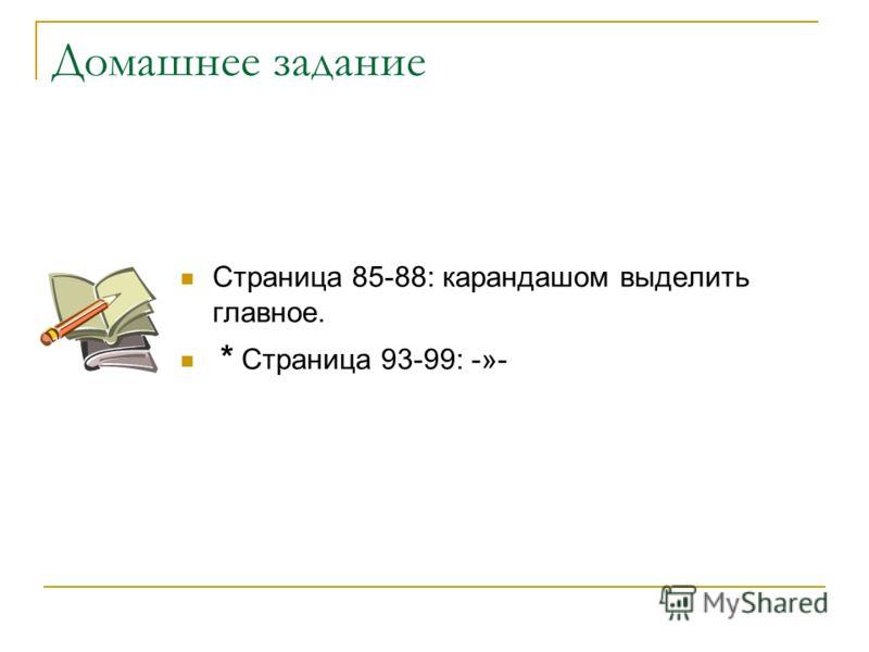 Домашнее задание Страница 85-88: карандашом выделить главное. * Страница 93-99: -»-