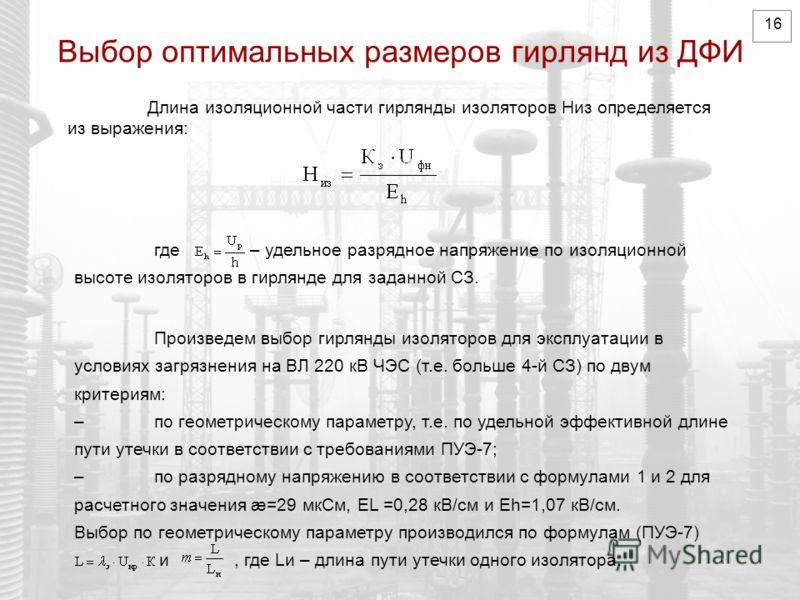 16 Выбор оптимальных размеров гирлянд из ДФИ Длина изоляционной части гирлянды изоляторов Hиз определяется из выражения: где – удельное разрядное напряжение по изоляционной высоте изоляторов в гирлянде для заданной СЗ. Произведем выбор гирлянды изоля