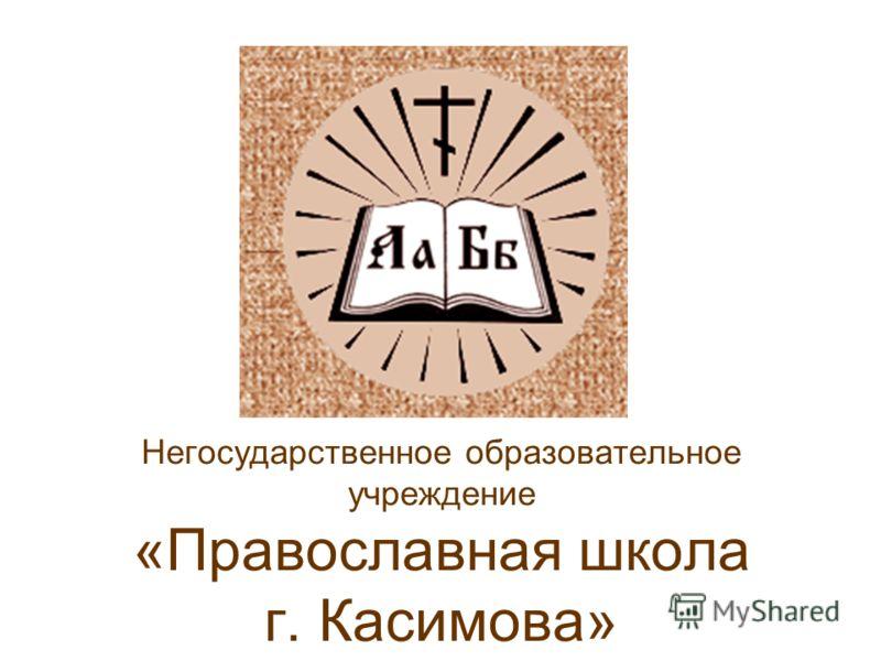 Негосударственное образовательное учреждение «Православная школа г. Касимова»