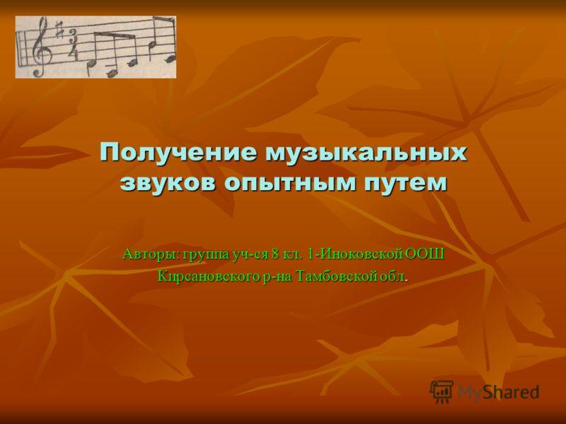 Получение музыкальных звуков опытным путем Авторы: группа уч-ся 8 кл. 1-Иноковской ООШ Кирсановского р-на Тамбовской обл.