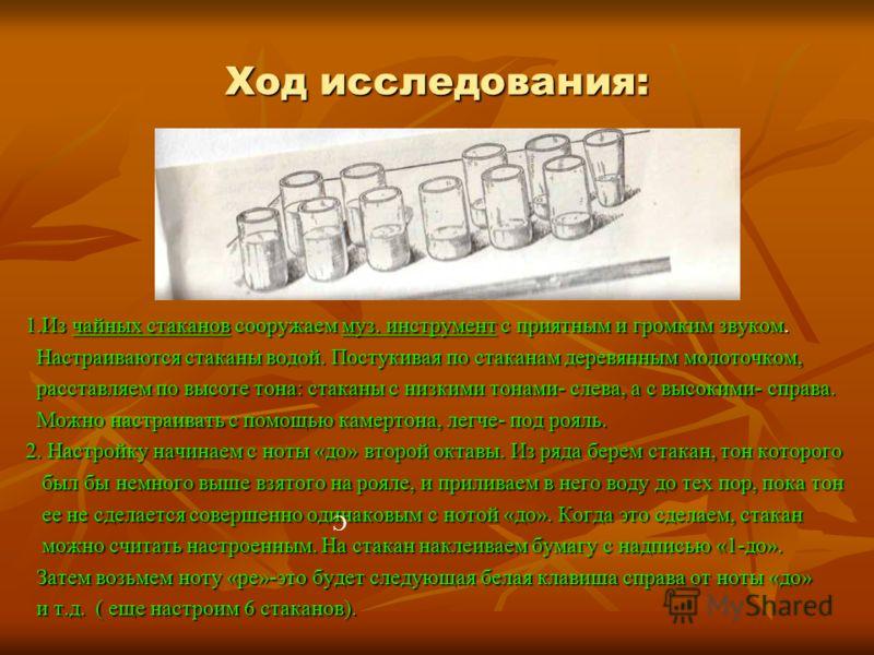 Ход исследования: 1.Из чайных стаканов сооружаем муз. инструмент с приятным и громким звуком. Настраиваются стаканы водой. Постукивая по стаканам деревянным молоточком, Настраиваются стаканы водой. Постукивая по стаканам деревянным молоточком, расста