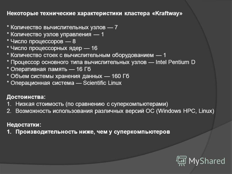Некоторые технические характеристики кластера «Kraftway» * Количество вычислительных узлов 7 * Количество узлов управления 1 * Число процессоров 8 * Число процессорных ядер 16 * Количество стоек с вычислительным оборудованием 1 * Процессор основного