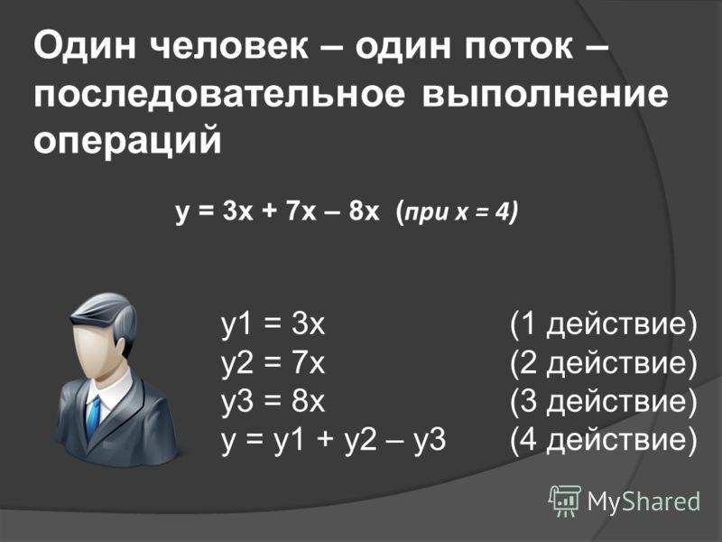 Один человек – один поток – последовательное выполнение операций y1 = 3x(1 действие) y2 = 7x(2 действие) y3 = 8x(3 действие) y = y1 + y2 – y3(4 действие) y = 3x + 7x – 8x ( при x = 4)