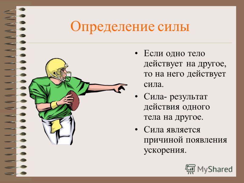 Определение силы Если одно тело действует на другое, то на него действует сила. Сила- результат действия одного тела на другое. Сила является причиной появления ускорения.