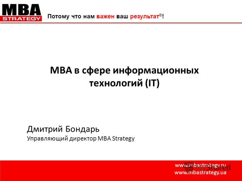 www.mbastrategy.ru www.mbastrategy.ua Потому что нам важен ваш результат ® ! MBA в сфере информационных технологий (IT) Дмитрий Бондарь Управляющий директор MBA Strategy