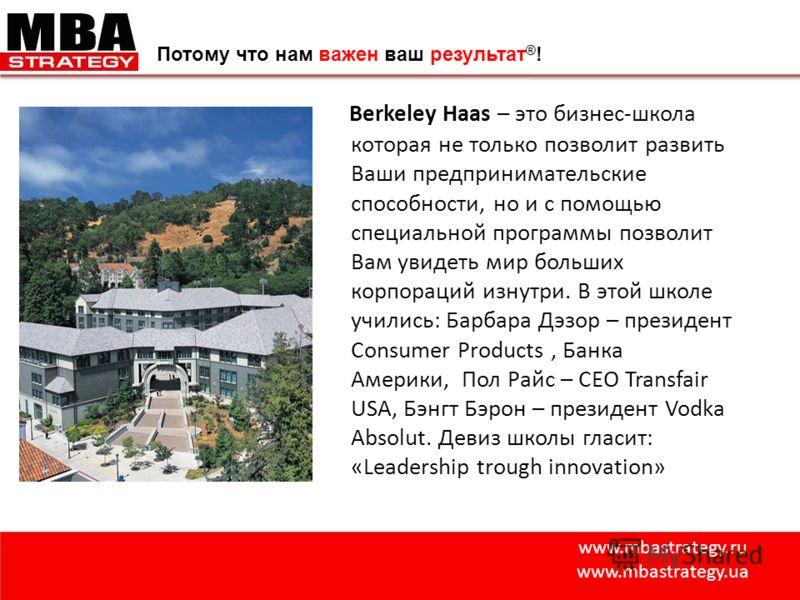 www.mbastrategy.ru www.mbastrategy.ua Потому что нам важен ваш результат ® ! Berkeley Haas – это бизнес-школа которая не только позволит развить Ваши предпринимательские способности, но и с помощью специальной программы позволит Вам увидеть мир больш