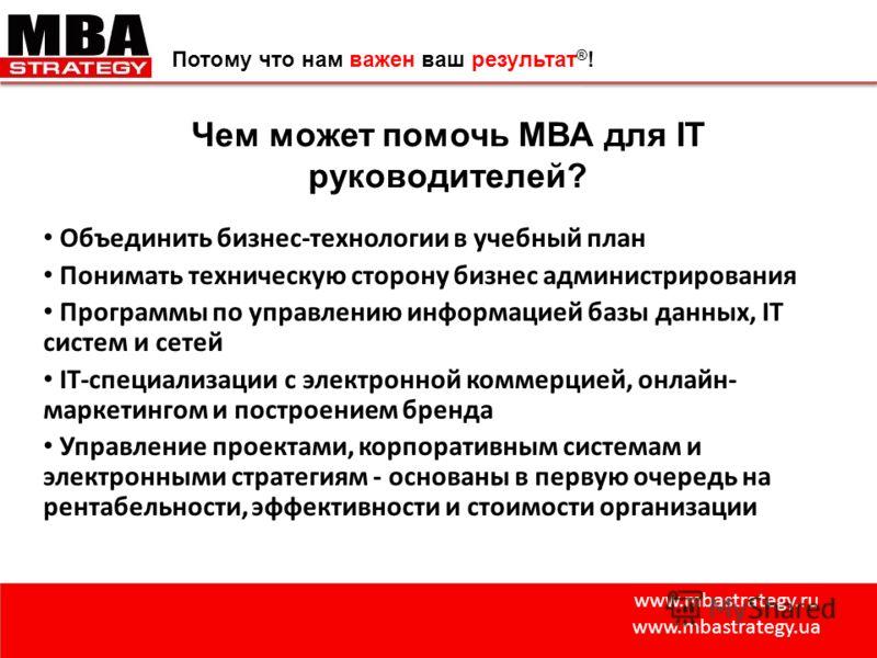 www.mbastrategy.ru www.mbastrategy.ua Потому что нам важен ваш результат ® ! Чем может помочь МВА для IТ руководителей? Объединить бизнес-технологии в учебный план Понимать техническую сторону бизнес администрирования Программы по управлению информац