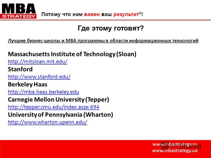www.mbastrategy.ru www.mbastrategy.ua Потому что нам важен ваш результат ® ! Где этому готовят? Лучшие бизнес-школы и МВА программы в области информационных технологий Massachusetts Institute of Technology (Sloan) http://mitsloan.mit.edu/ Stanford ht