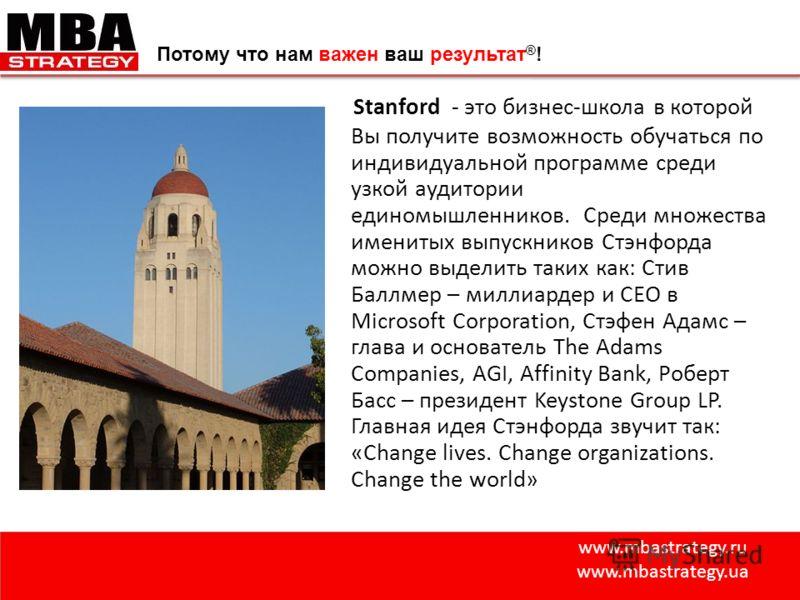 www.mbastrategy.ru www.mbastrategy.ua Потому что нам важен ваш результат ® ! Stanford - это бизнес-школа в которой Вы получите возможность обучаться по индивидуальной программе среди узкой аудитории единомышленников. Среди множества именитых выпускни