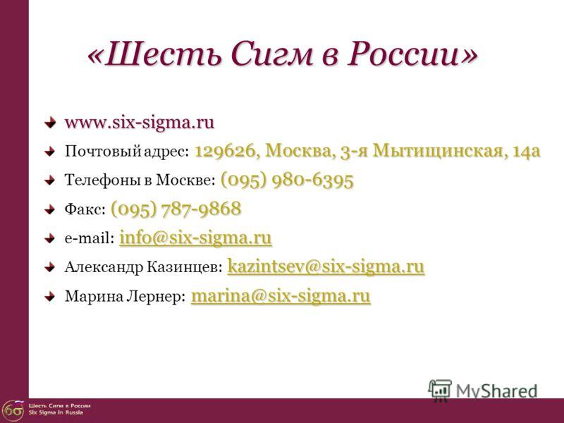 «Шесть Сигм в России» www.six-sigma.ru 129626, Москва, 3-я Мытищинская, 14а Почтовый адрес: 129626, Москва, 3-я Мытищинская, 14а (095) 980-6395 Телефоны в Москве: (095) 980-6395 (095) 787-9868 Факс: (095) 787-9868 info@six-sigma.ru e-mail: info@six-s
