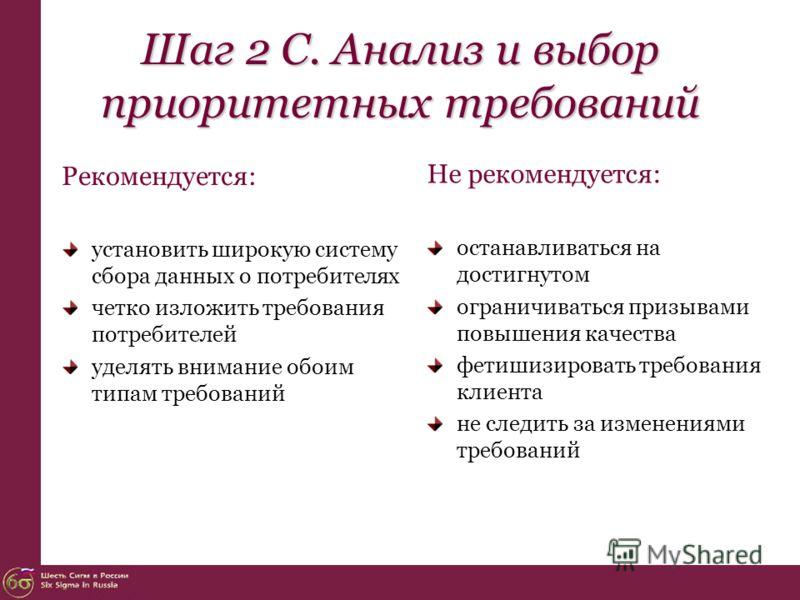 Шаг 2 С. Анализ и выбор приоритетных требований Рекомендуется: установить широкую систему сбора данных о потребителях четко изложить требования потребителей уделять внимание обоим типам требований Не рекомендуется: останавливаться на достигнутом огра
