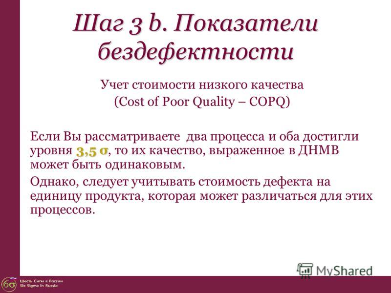 Шаг 3 b. Показатели бездефектности Учет стоимости низкого качества (Cost of Poor Quality – COPQ) 3,5 σ Если Вы рассматриваете два процесса и оба достигли уровня 3,5 σ, то их качество, выраженное в ДНМВ может быть одинаковым. Однако, следует учитывать