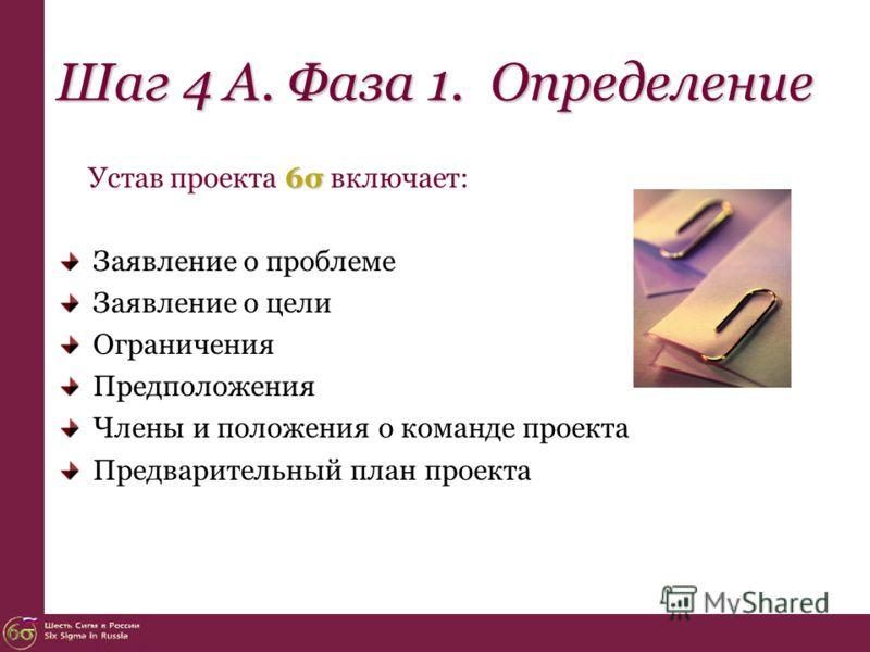 Шаг 4 А. Фаза 1. Определение 6σ Устав проекта 6σ включает: Заявление о проблеме Заявление о цели Ограничения Предположения Члены и положения о команде проекта Предварительный план проекта