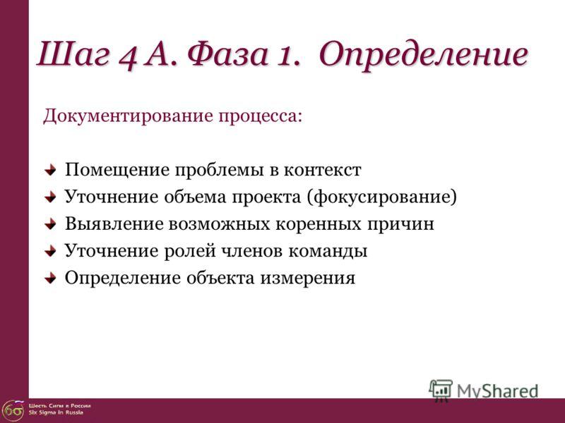 Шаг 4 А. Фаза 1. Определение Документирование процесса: Помещение проблемы в контекст Уточнение объема проекта (фокусирование) Выявление возможных коренных причин Уточнение ролей членов команды Определение объекта измерения