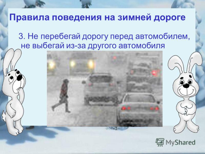 Правила поведения на зимней дороге 3. Не перебегай дорогу перед автомобилем, не выбегай из-за другого автомобиля