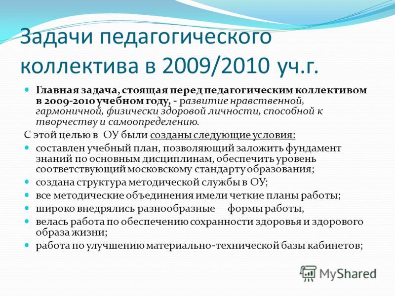 Задачи педагогического коллектива в 2009/2010 уч.г. Главная задача, стоящая перед педагогическим коллективом в 2009-2010 учебном году, - развитие нравственной, гармоничной, физически здоровой личности, способной к творчеству и самоопределению. С этой