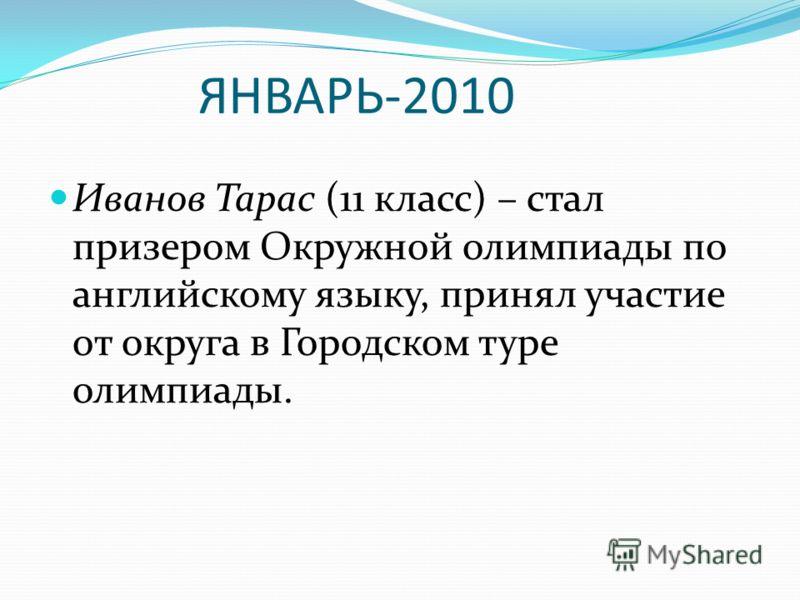 ЯНВАРЬ-2010 Иванов Тарас (11 класс) – стал призером Окружной олимпиады по английскому языку, принял участие от округа в Городском туре олимпиады.