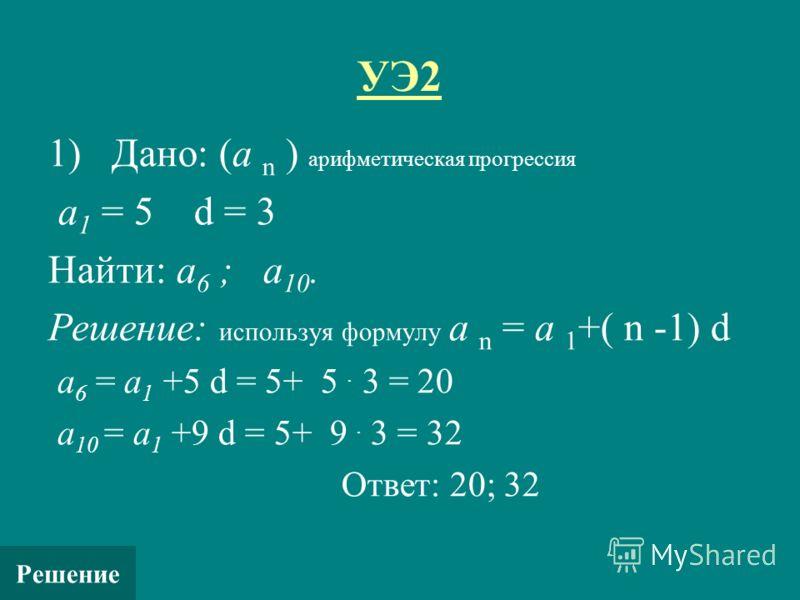 УЭ2 1) Дано: (а n ) арифметическая прогрессия а 1 = 5 d = 3 Найти: а 6 ; а 10. Решение: используя формулу а n = а 1 +( n -1) d а 6 = а 1 +5 d = 5+ 5. 3 = 20 а 10 = а 1 +9 d = 5+ 9. 3 = 32 Ответ: 20; 32 Решение