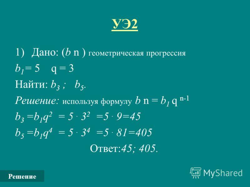 УЭ2 1)Дано: (b n ) геометрическая прогрессия b 1 = 5 q = 3 Найти: b 3 ; b 5. Решение: используя формулу b n = b 1 q n-1 b 3 =b 1 q 2 = 5. 3 2 =5. 9=45 b 5 =b 1 q 4 = 5. 3 4 =5. 81=405 Ответ:45; 405. Решение
