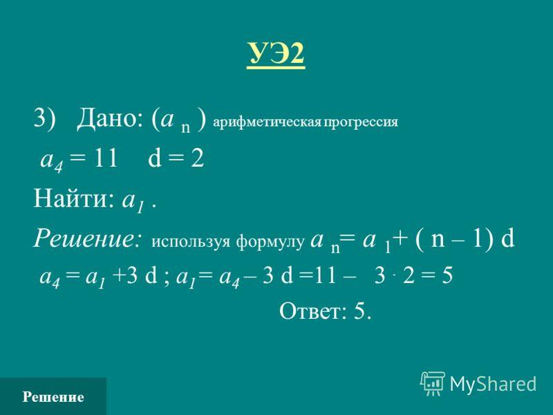 УЭ2 3) Дано: (а n ) арифметическая прогрессия а 4 = 11 d = 2 Найти: а 1. Решение: используя формулу а n = а 1 + ( n – 1) d а 4 = а 1 +3 d ; а 1 = а 4 – 3 d =11 – 3. 2 = 5 Ответ: 5. Решение