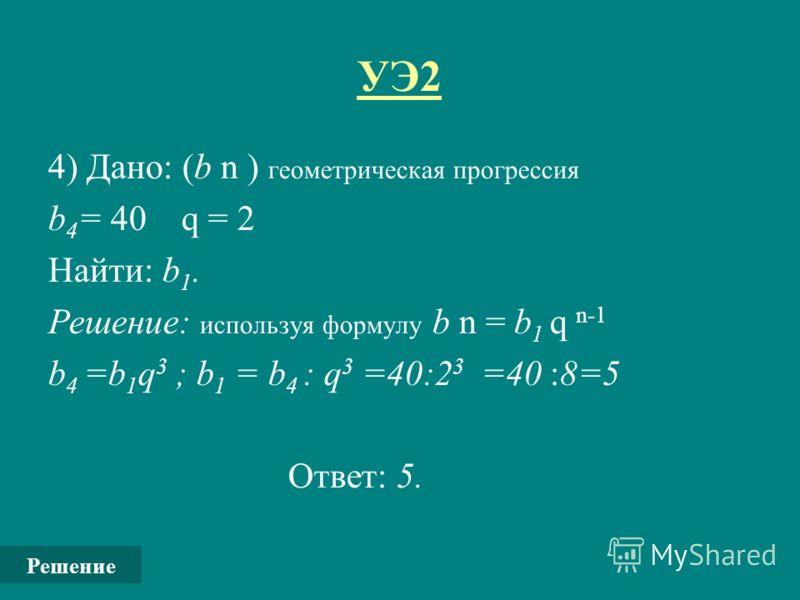 УЭ2 4) Дано: (b n ) геометрическая прогрессия b 4 = 40 q = 2 Найти: b 1. Решение: используя формулу b n = b 1 q n-1 b 4 =b 1 q 3 ; b 1 = b 4 : q 3 =40:2 3 =40 :8=5 Ответ: 5. Решение
