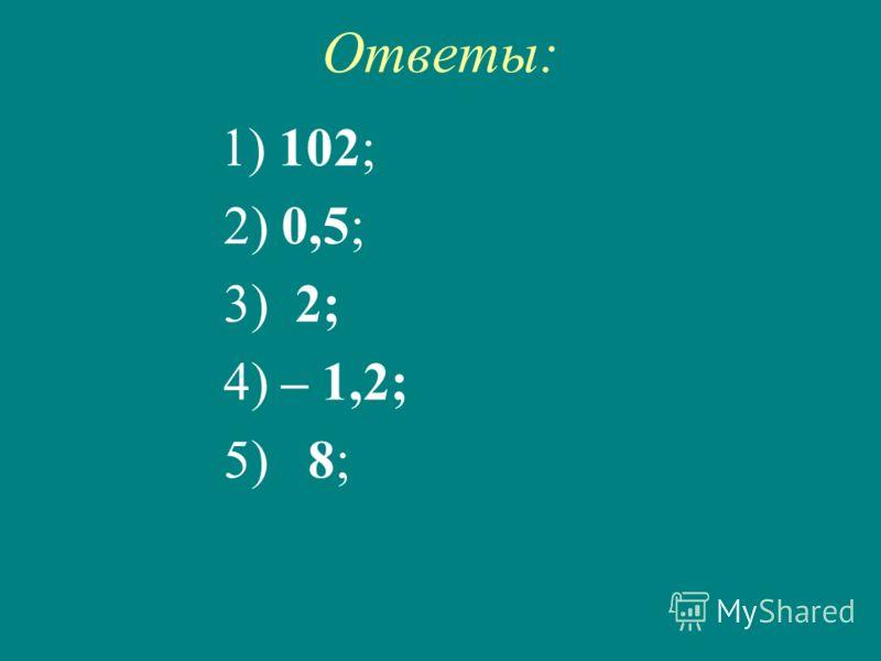 Ответы: 1) 102; 2) 0,5; 3) 2; 4) – 1,2; 5) 8;