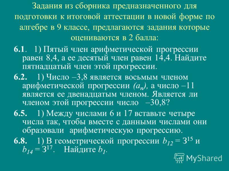 Задания из сборника предназначенного для подготовки к итоговой аттестации в новой форме по алгебре в 9 классе, предлагаются задания которые оцениваются в 2 балла: 6.1. 1) Пятый член арифметической прогрессии равен 8,4, а ее десятый член равен 14,4. Н