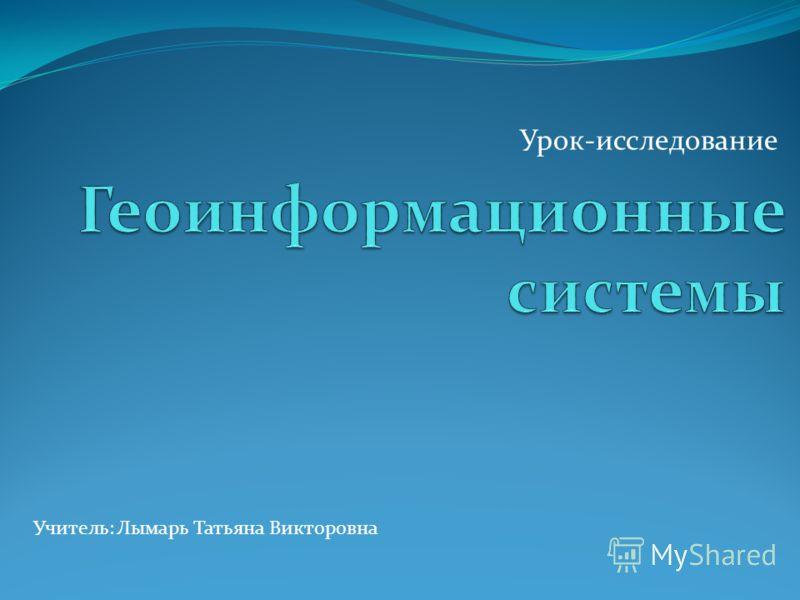 Урок-исследование Учитель: Лымарь Татьяна Викторовна