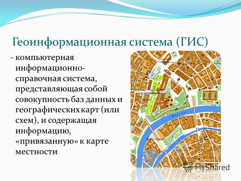 Геоинформационная система (ГИС) - компьютерная информационно- справочная система, представляющая собой совокупность баз данных и географических карт (или схем), и содержащая информацию, «привязанную» к карте местности