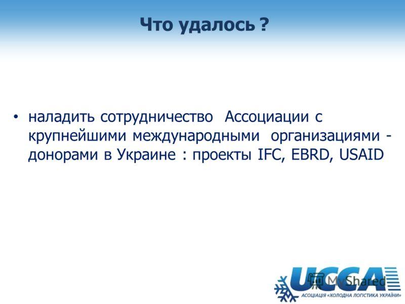 Что удалось ? наладить сотрудничество Ассоциации с крупнейшими международными организациями - донорами в Украине : проекты IFC, EBRD, USAID