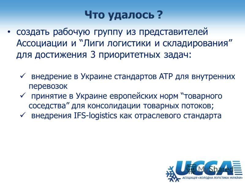 Что удалось ? создать рабочую группу из представителей Ассоциации и Лиги логистики и складирования для достижения 3 приоритетных задач: внедрение в Украине стандартов ATP для внутренних перевозок принятие в Украине европейских норм товарного соседств