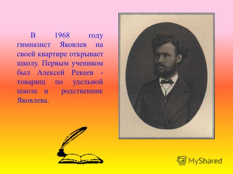 В 1968 году гимназист Яковлев на своей квартире открывает школу. Первым учеником был Алексей Рекеев - товарищ по удельной школе и родственник Яковлева.