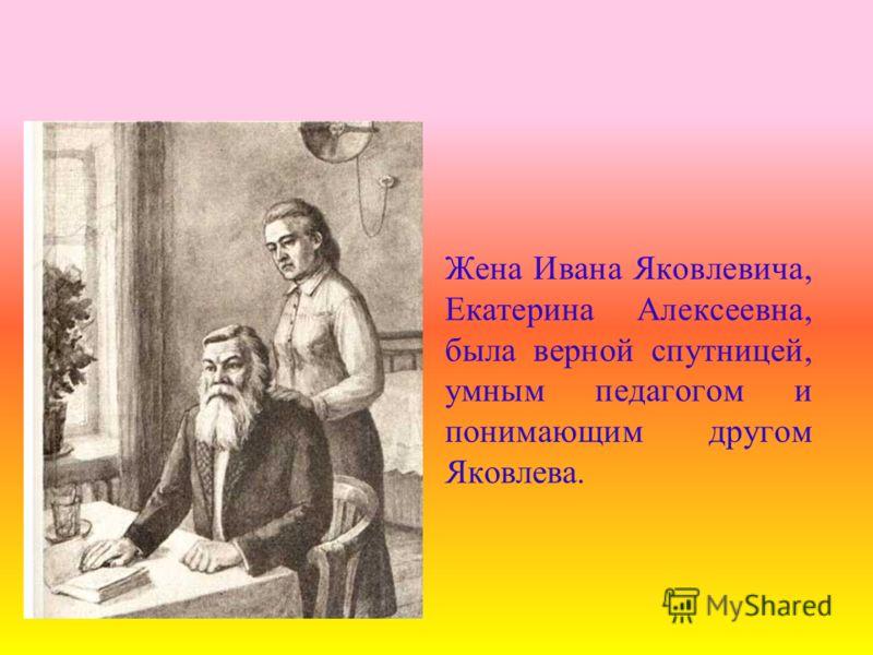 Жена Ивана Яковлевича, Екатерина Алексеевна, была верной спутницей, умным педагогом и понимающим другом Яковлева.