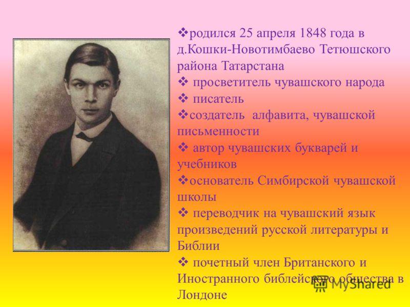 родился 25 апреля 1848 года в д.Кошки-Новотимбаево Тетюшского района Татарстана просветитель чувашского народа писатель создатель алфавита, чувашской письменности автор чувашских букварей и учебников основатель Симбирской чувашской школы переводчик н