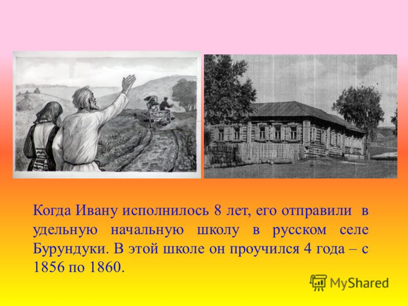 Когда Ивану исполнилось 8 лет, его отправили в удельную начальную школу в русском селе Бурундуки. В этой школе он проучился 4 года – с 1856 по 1860.