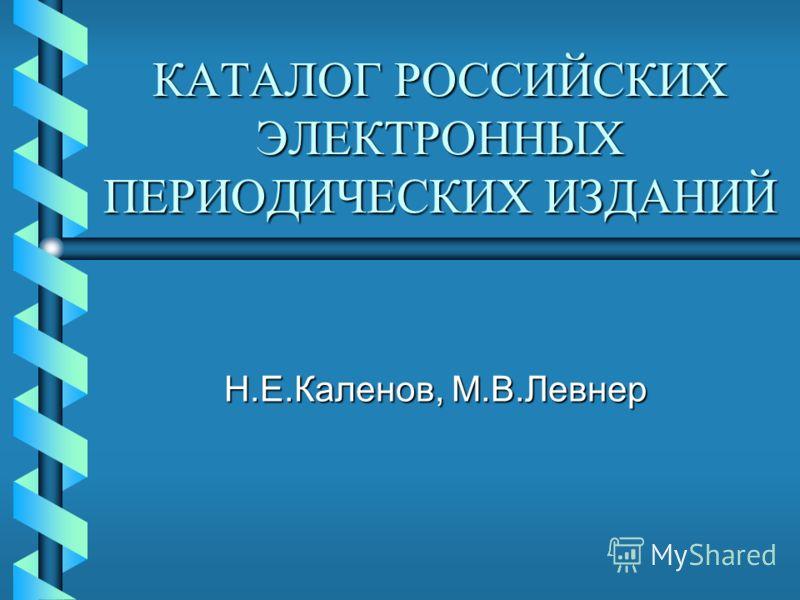 КАТАЛОГ РОССИЙСКИХ ЭЛЕКТРОННЫХ ПЕРИОДИЧЕСКИХ ИЗДАНИЙ Н.Е.Каленов, М.В.Левнер
