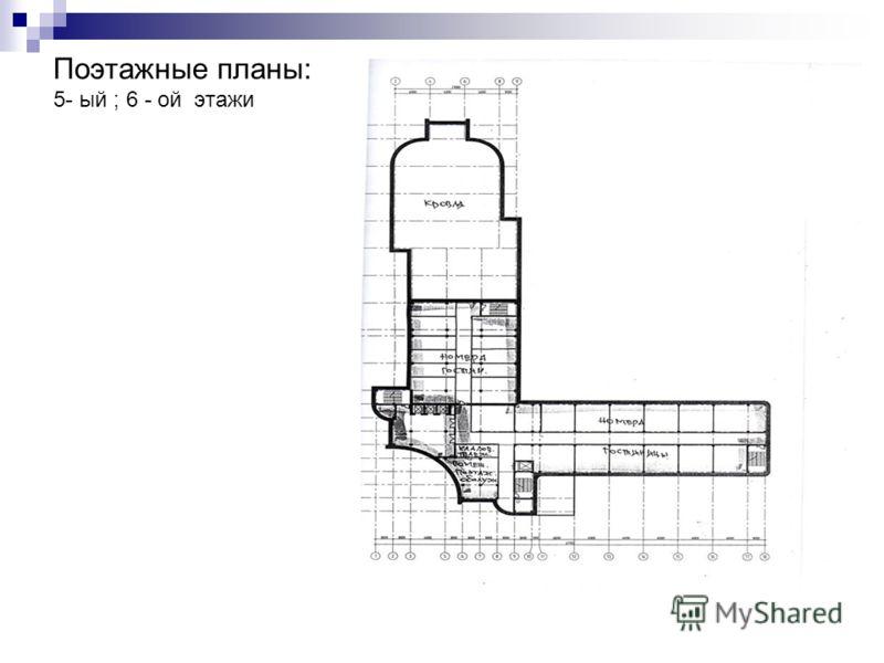 Поэтажные планы: 5- ый ; 6 - ой этажи