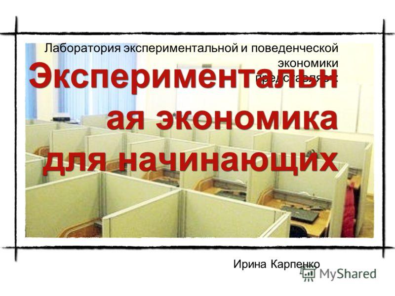Лаборатория экспериментальной и поведенческой экономики представляет: Экспериментальн ая экономика для начинающих Ирина Карпенко