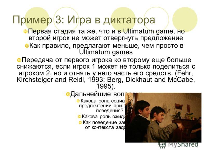 Пример 3: Игра в диктатора Первая стадия та же, что и в Ultimatum game, но второй игрок не может отвергнуть предложение Как правило, предлагают меньше, чем просто в Ultimatum games Передача от первого игрока ко второму еще больше снижаются, если игро