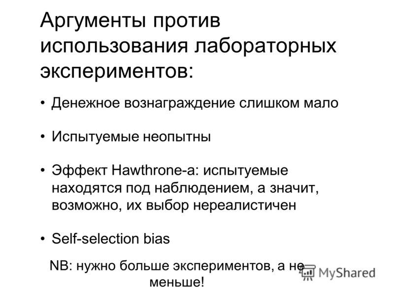 Аргументы против использования лабораторных экспериментов: Денежное вознаграждение слишком мало Испытуемые неопытны Эффект Hawthrone-а: испытуемые находятся под наблюдением, а значит, возможно, их выбор нереалистичен Self-selection bias NB: нужно бол