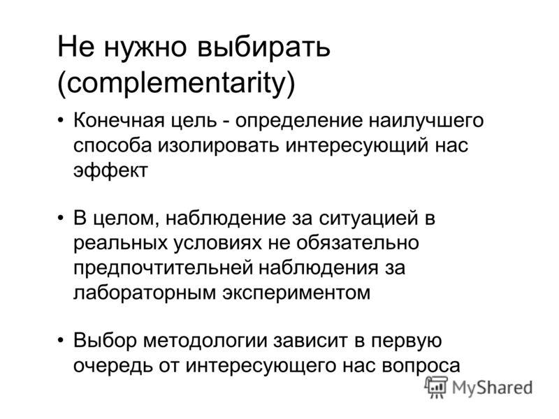 Не нужно выбирать (complementarity) Конечная цель - определение наилучшего способа изолировать интересующий нас эффект В целом, наблюдение за ситуацией в реальных условиях не обязательно предпочтительней наблюдения за лабораторным экспериментом Выбор
