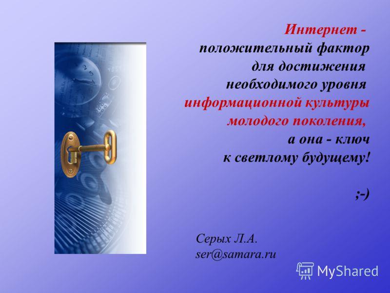 Интернет - положительный фактор для достижения необходимого уровня информационной культуры молодого поколения, а она - ключ к светлому будущему! ;-) Серых Л.А. ser@samara.ru