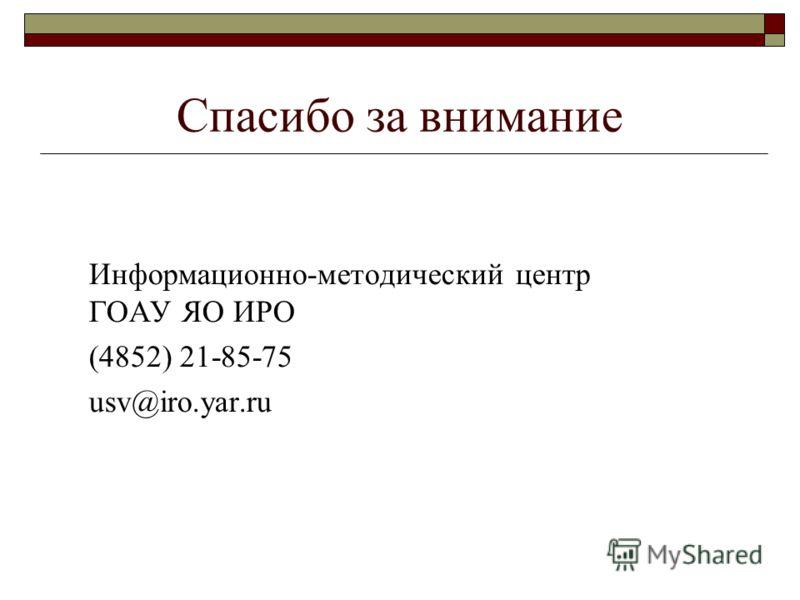 Спасибо за внимание Информационно-методический центр ГОАУ ЯО ИРО (4852) 21-85-75 usv@iro.yar.ru