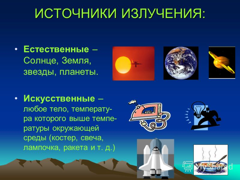 ИСТОЧНИКИ ИЗЛУЧЕНИЯ: Естественные – Солнце, Земля, звезды, планеты. Искусственные – любое тело, температу- ра которого выше темпе- ратуры окружающей среды (костер, свеча, лампочка, ракета и т. д.)