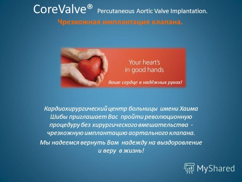 CoreValve® Percutaneous Aortic Valve Implantation. Чрезкожная имплантация клапана. Кардиохирургический центр больницы имени Хаима Шибы приглашает Вас пройти революционную процедуру без хирургического вмешательства - чрезкожную имплантацию аортального