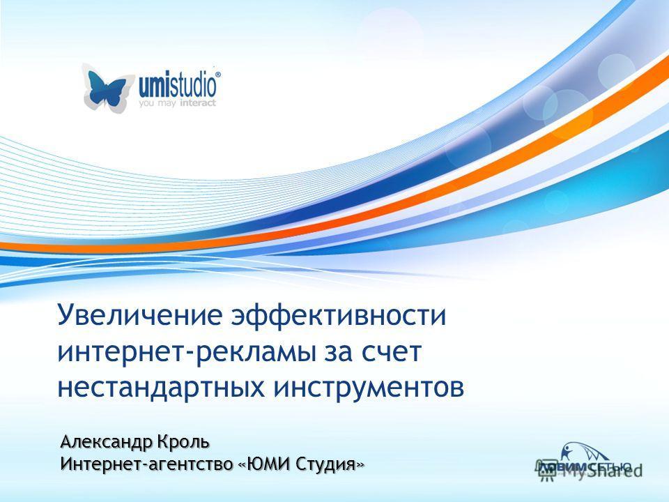 Увеличение эффективности интернет-рекламы за счет нестандартных инструментов Александр Кроль Интернет-агентство «ЮМИ Студия»