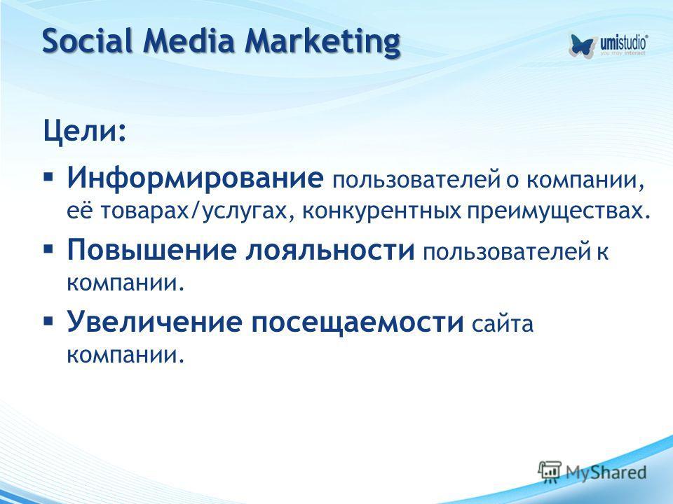 Social Media Marketing Цели: Информирование пользователей о компании, её товарах/услугах, конкурентных преимуществах. Повышение лояльности пользователей к компании. Увеличение посещаемости сайта компании.