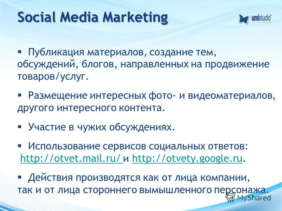 Social Media Marketing Публикация материалов, создание тем, обсуждений, блогов, направленных на продвижение товаров/услуг. Размещение интересных фото- и видеоматериалов, другого интересного контента. Участие в чужих обсуждениях. Использование сервисо