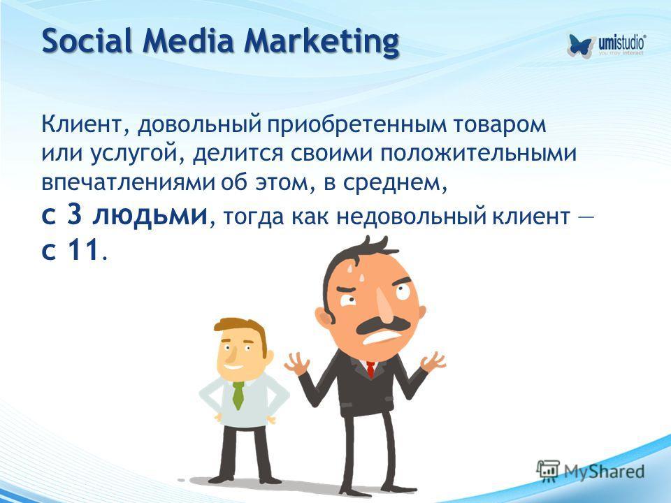 Social Media Marketing Клиент, довольный приобретенным товаром или услугой, делится своими положительными впечатлениями об этом, в среднем, с 3 людьми, тогда как недовольный клиент с 11.