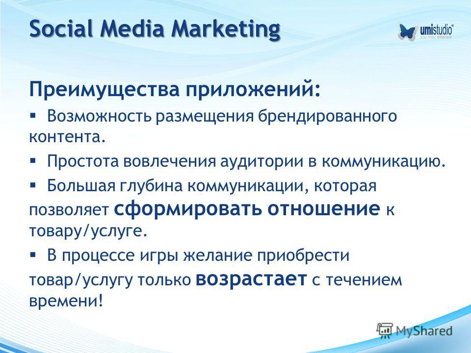 Social Media Marketing Преимущества приложений: Возможность размещения брендированного контента. Простота вовлечения аудитории в коммуникацию. Большая глубина коммуникации, которая позволяет сформировать отношение к товару/услуге. В процессе игры жел